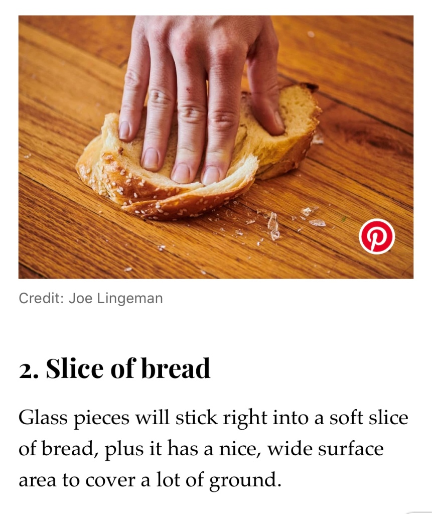 "A photo of a hand pressing a slice of bread onto broken glass on a wood surface. Beneath it reads ""2. Slice of bread. Glass pieces will stick right into a soft slice of bread, plus it has a nice, wide surface area to cover a lot of ground."""