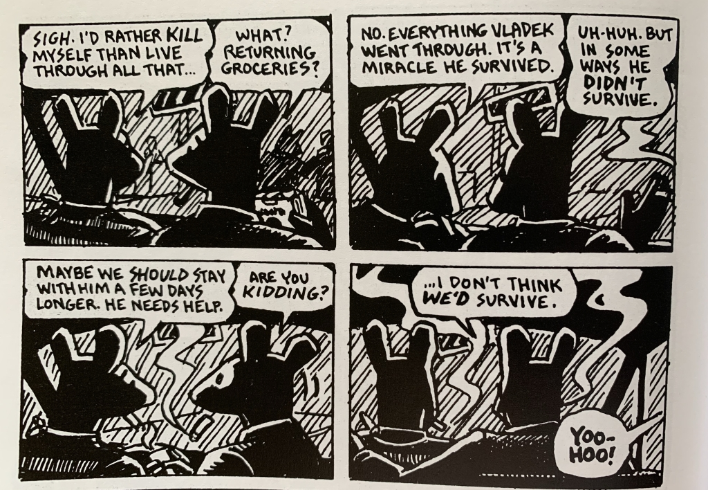 Four panels from Maus, featuring two characters. 1: Sigh. I'd rather kill myself than live through all that... 2: What? Returning groceries? 1: No. Everything Vladek went through. It's a Miracle he survived. 2: Uh-huh. But in some ways he didn't survive. 1: Maybe we should stay with him a few days longer. He needs help. 2: Are you kidding? I don't think we'd survive.